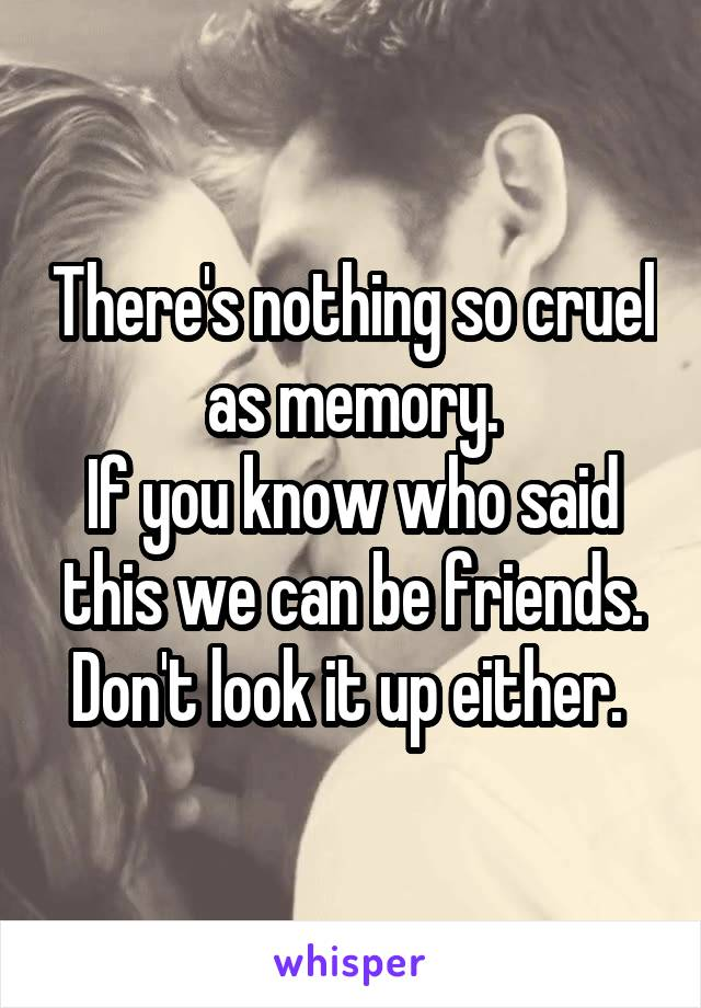 There's nothing so cruel as memory. If you know who said this we can be friends. Don't look it up either.