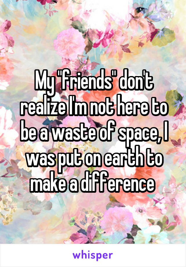 """My """"friends"""" don't realize I'm not here to be a waste of space, I was put on earth to make a difference"""