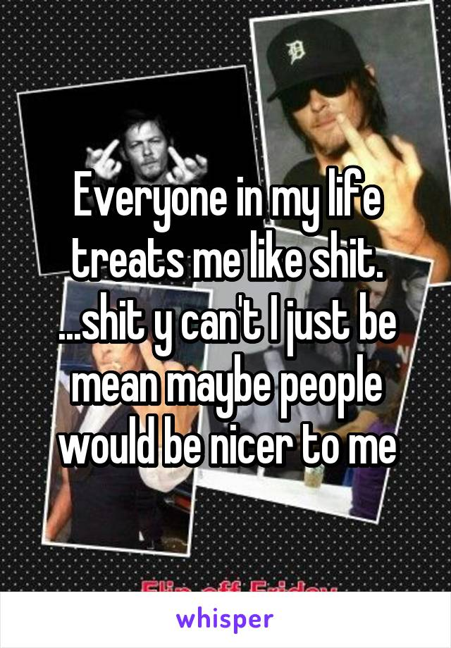 Everyone in my life treats me like shit. ...shit y can't I just be mean maybe people would be nicer to me