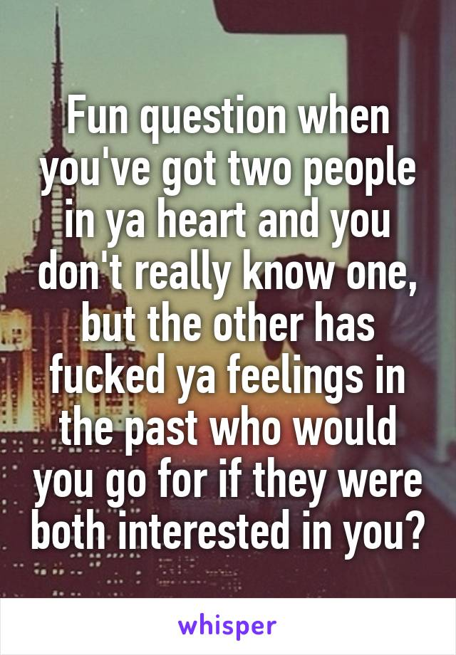 Fun question when you've got two people in ya heart and you don't really know one, but the other has fucked ya feelings in the past who would you go for if they were both interested in you?