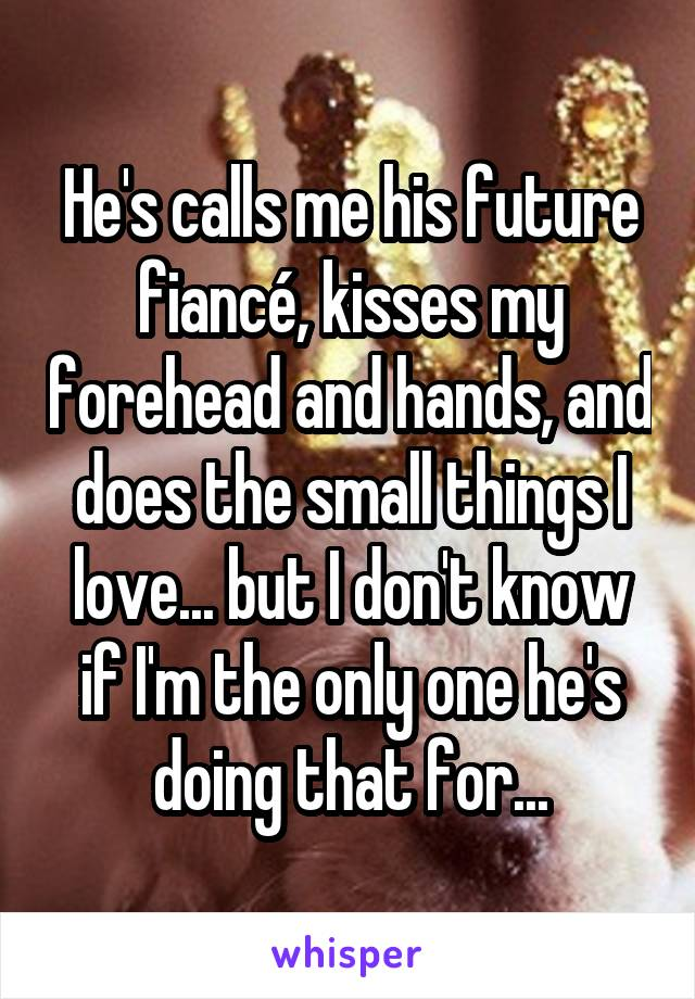 He's calls me his future fiancé, kisses my forehead and hands, and does the small things I love... but I don't know if I'm the only one he's doing that for...