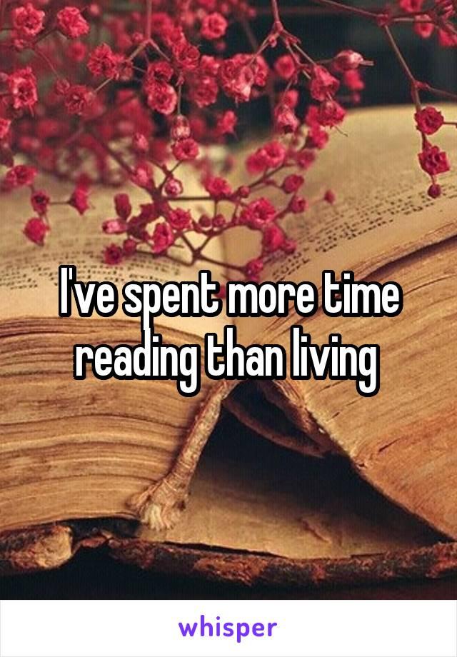 I've spent more time reading than living