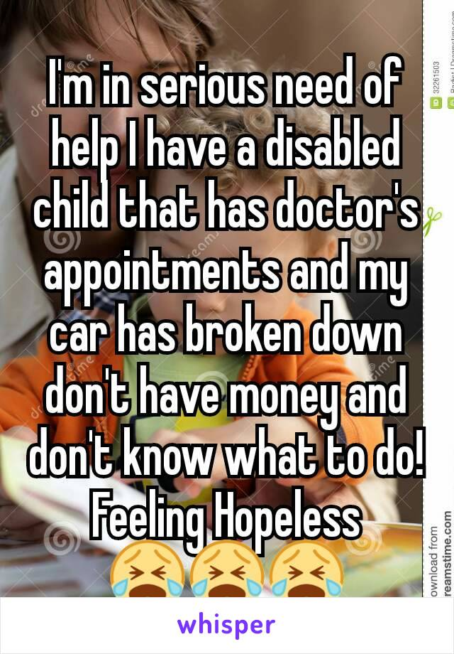 I'm in serious need of help I have a disabled child that has doctor's appointments and my car has broken down don't have money and don't know what to do! Feeling Hopeless 😭😭😭