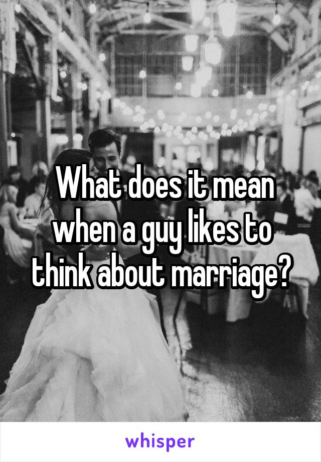 What does it mean when a guy likes to think about marriage?