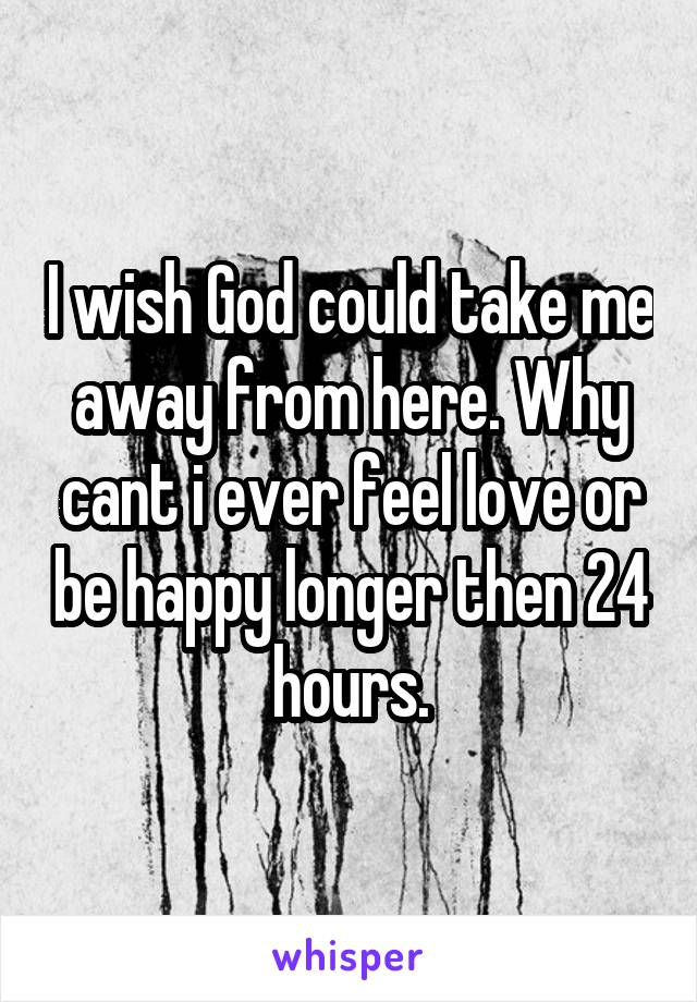 I wish God could take me away from here. Why cant i ever feel love or be happy longer then 24 hours.