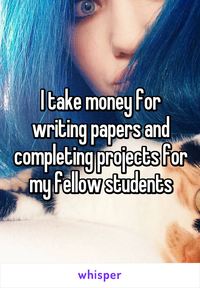 I take money for writing papers and completing projects for my fellow students