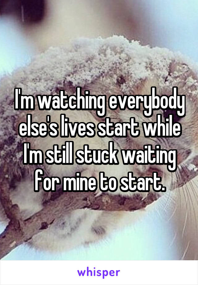 I'm watching everybody else's lives start while I'm still stuck waiting for mine to start.