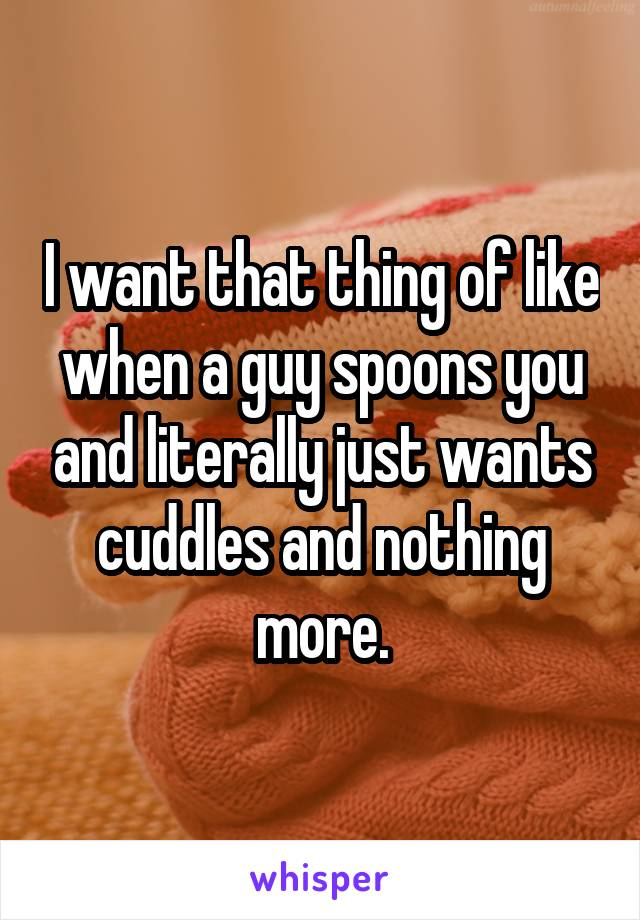 I want that thing of like when a guy spoons you and literally just wants cuddles and nothing more.