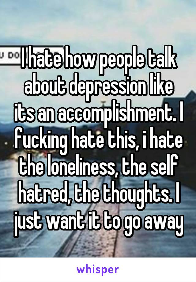 I hate how people talk about depression like its an accomplishment. I fucking hate this, i hate the loneliness, the self hatred, the thoughts. I just want it to go away