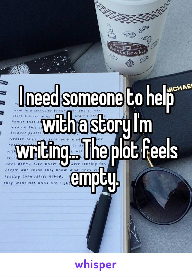 I need someone to help with a story I'm writing... The plot feels empty.