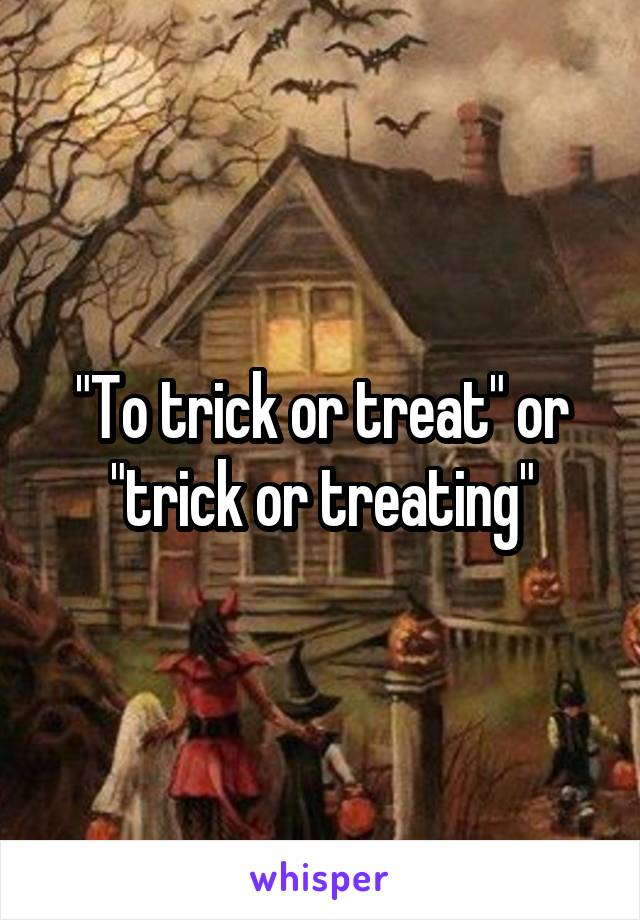 """""""To trick or treat"""" or """"trick or treating"""""""