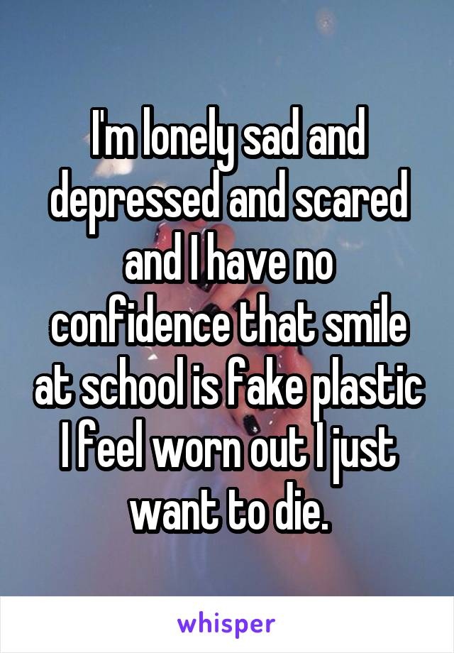 I'm lonely sad and depressed and scared and I have no confidence that smile at school is fake plastic I feel worn out I just want to die.