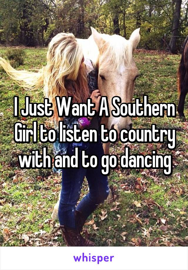 I Just Want A Southern Girl to listen to country with and to go dancing