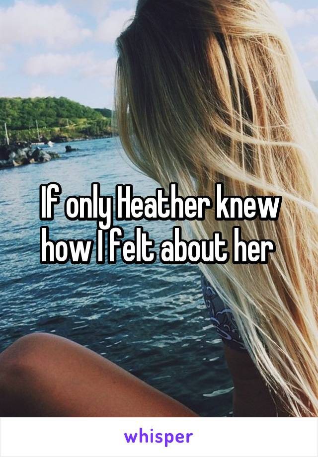 If only Heather knew how I felt about her