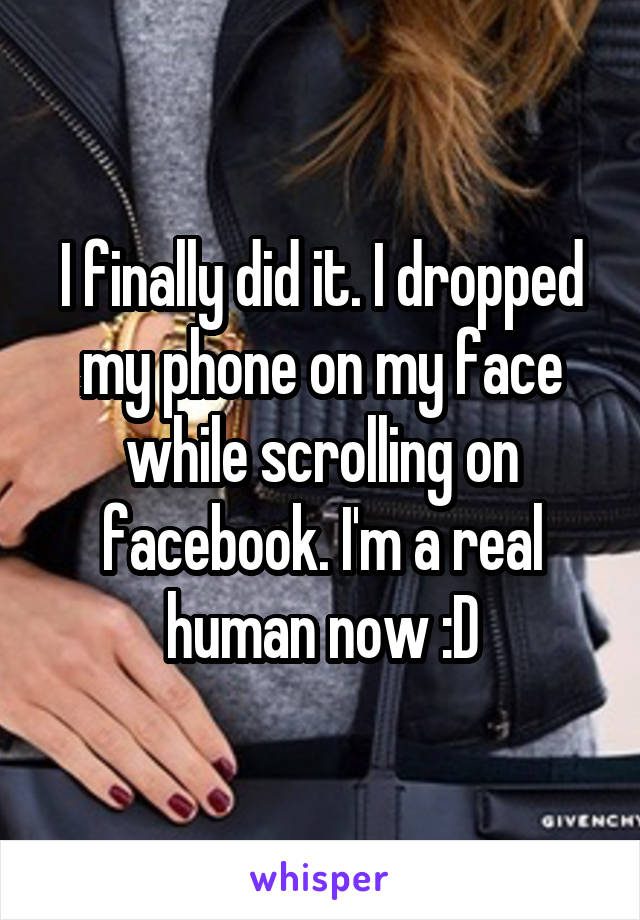 I finally did it. I dropped my phone on my face while scrolling on facebook. I'm a real human now :D