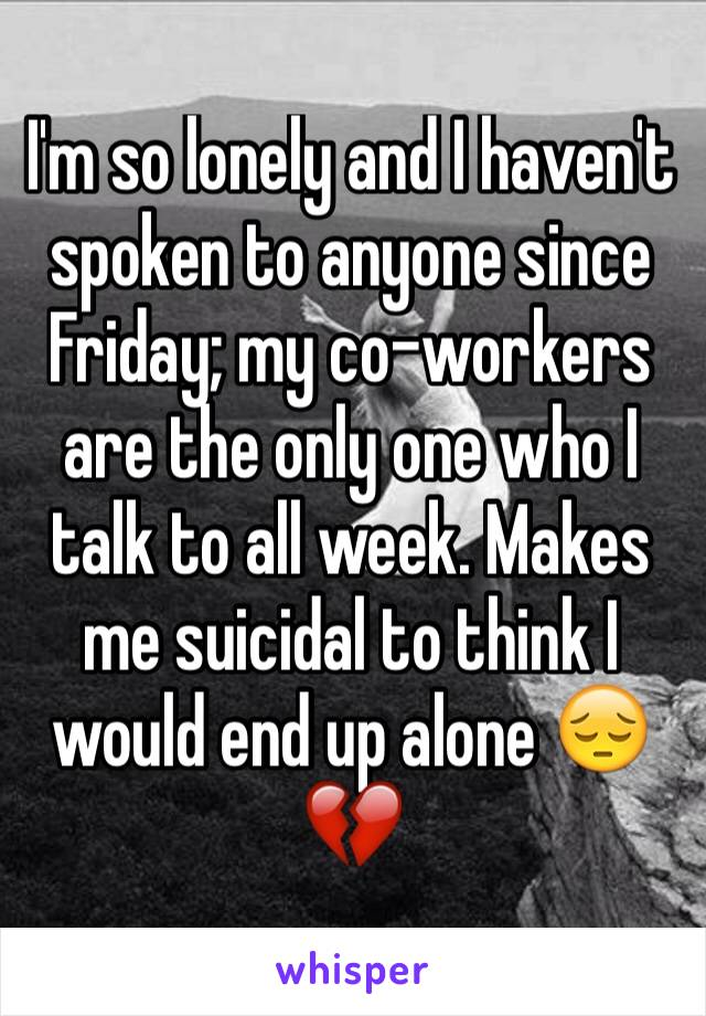 I'm so lonely and I haven't spoken to anyone since Friday; my co-workers are the only one who I talk to all week. Makes me suicidal to think I would end up alone 😔💔