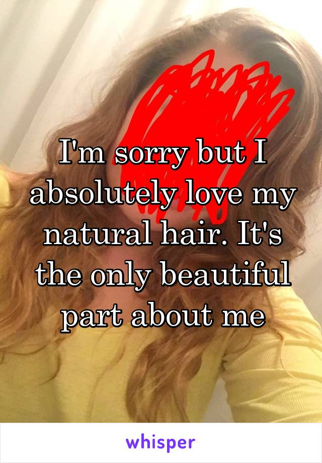 I'm sorry but I absolutely love my natural hair. It's the only beautiful part about me