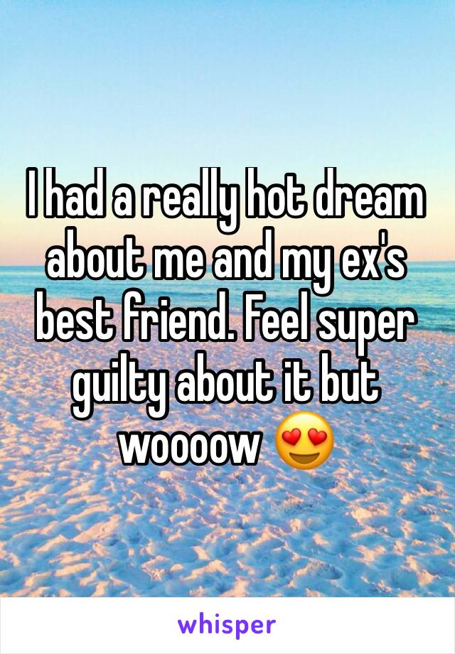 I had a really hot dream about me and my ex's best friend. Feel super guilty about it but woooow 😍