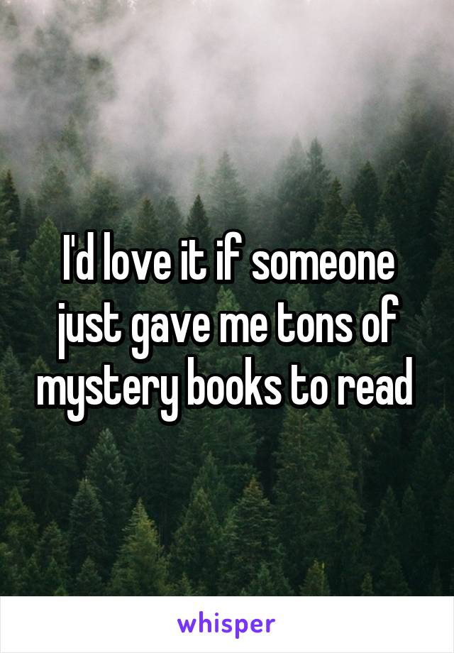 I'd love it if someone just gave me tons of mystery books to read