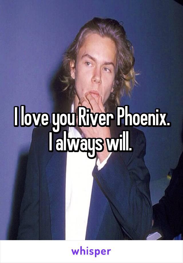I love you River Phoenix. I always will.
