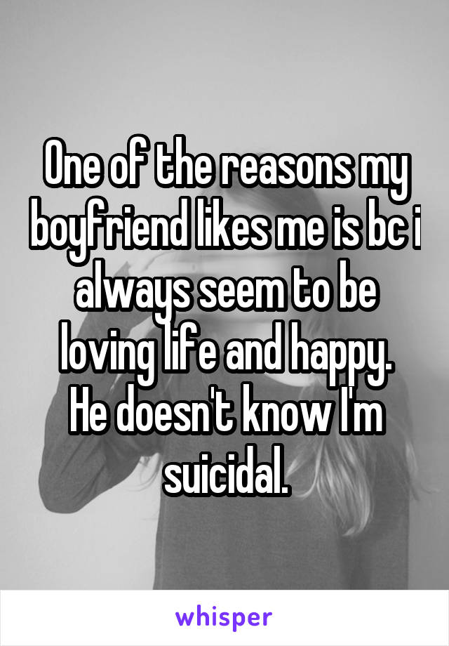 One of the reasons my boyfriend likes me is bc i always seem to be loving life and happy. He doesn't know I'm suicidal.