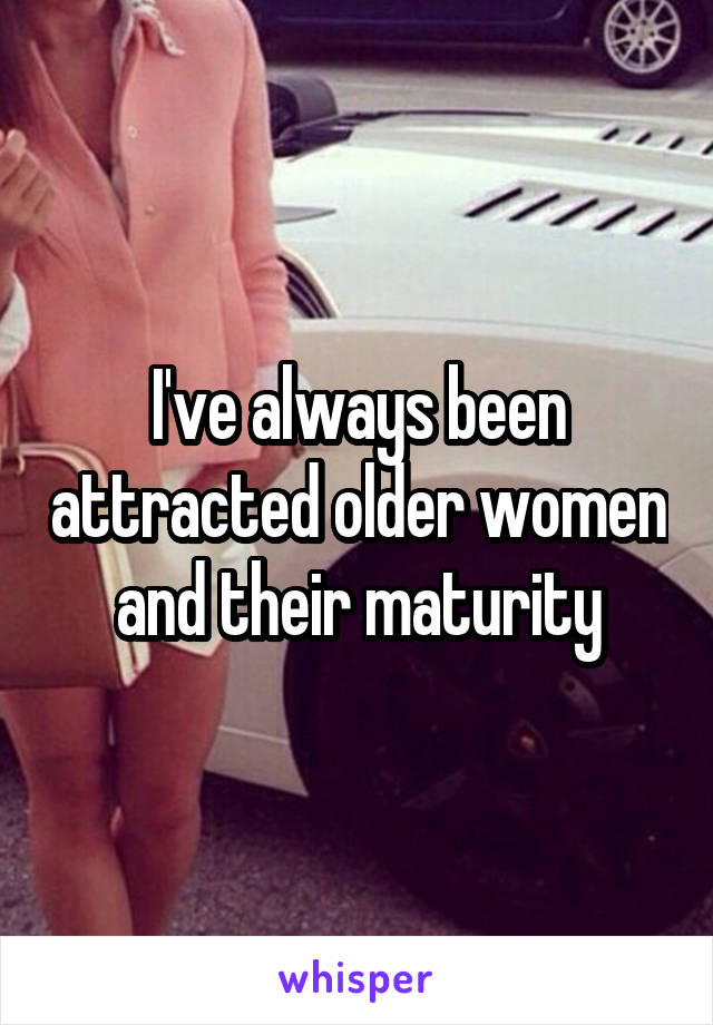 I've always been attracted older women and their maturity