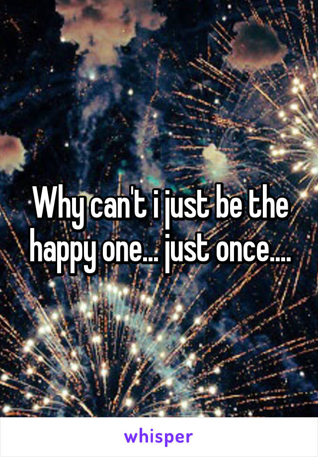 Why can't i just be the happy one... just once....