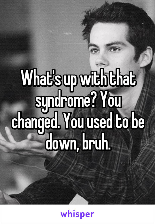 What's up with that syndrome? You changed. You used to be down, bruh.