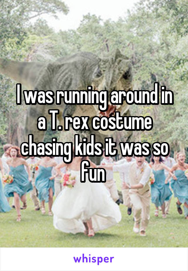 I was running around in a T. rex costume chasing kids it was so fun