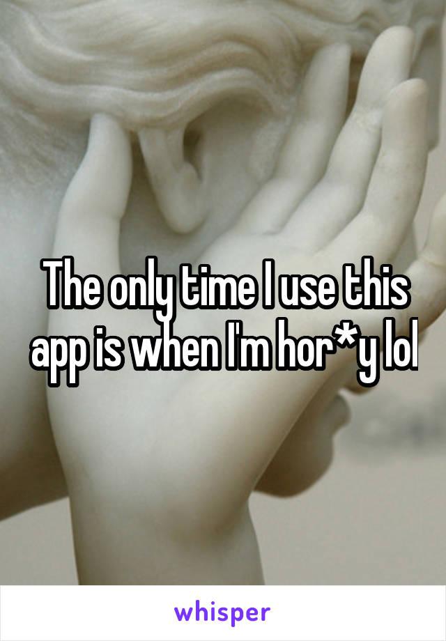 The only time I use this app is when I'm hor*y lol