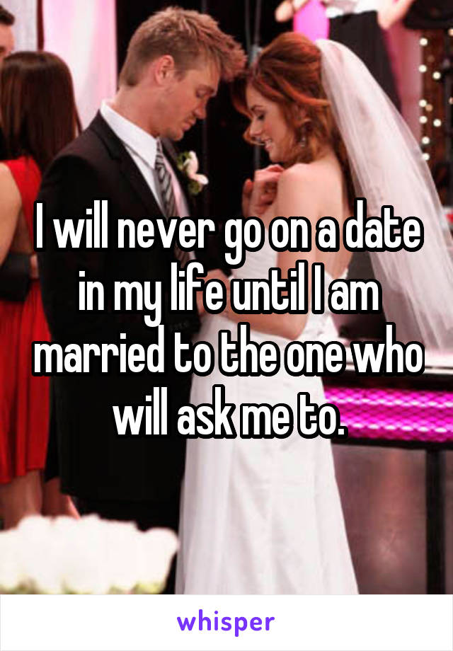 I will never go on a date in my life until I am married to the one who will ask me to.
