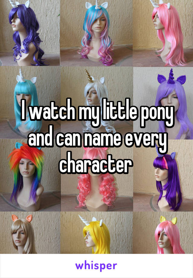 I watch my little pony and can name every character