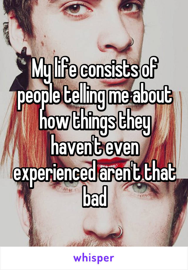 My life consists of people telling me about how things they haven't even experienced aren't that bad