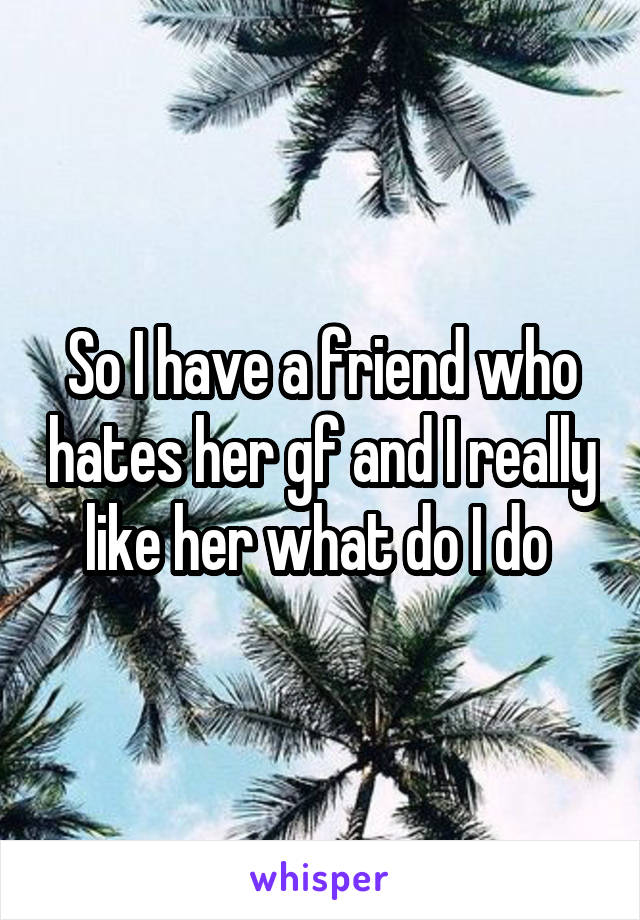 So I have a friend who hates her gf and I really like her what do I do