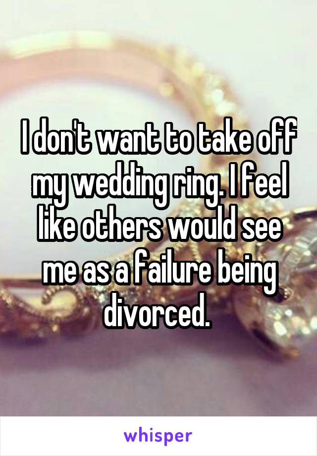 I don't want to take off my wedding ring. I feel like others would see me as a failure being divorced.