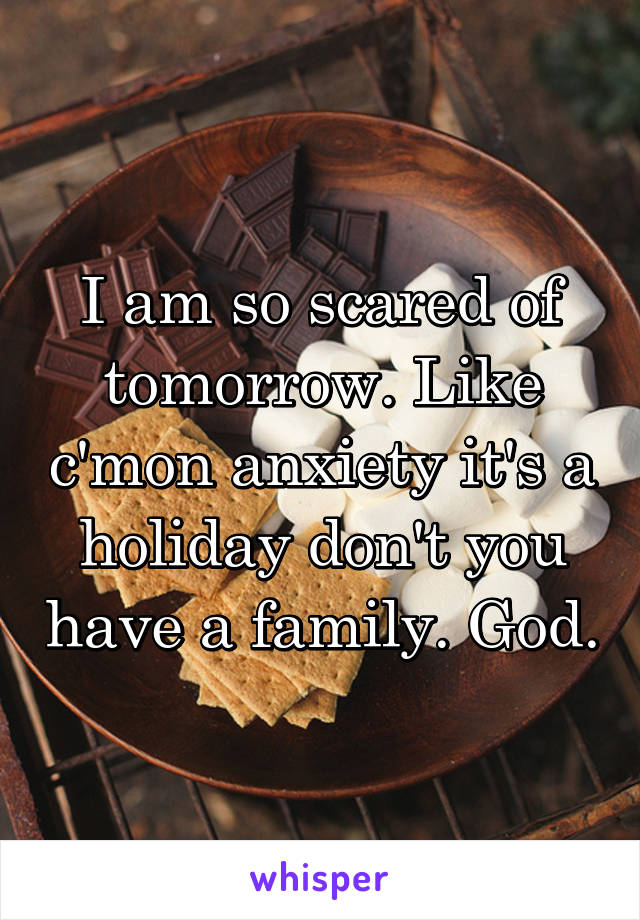 I am so scared of tomorrow. Like c'mon anxiety it's a holiday don't you have a family. God.