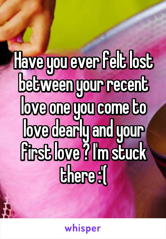 Have you ever felt lost between your recent love one you come to love dearly and your first love ? I'm stuck there :'(