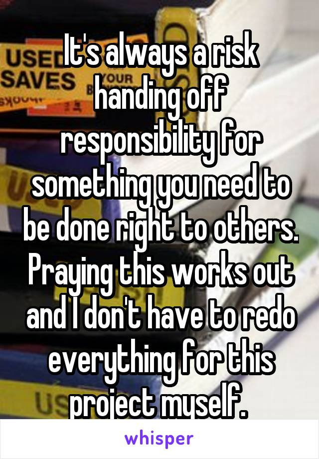 It's always a risk handing off responsibility for something you need to be done right to others. Praying this works out and I don't have to redo everything for this project myself.