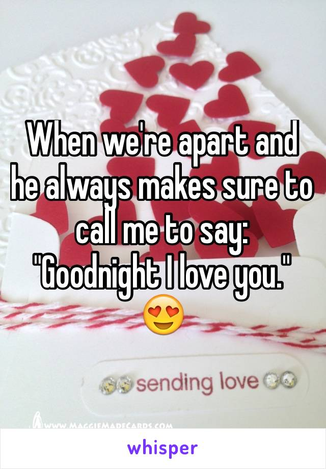 """When we're apart and he always makes sure to call me to say: """"Goodnight I love you."""" 😍"""