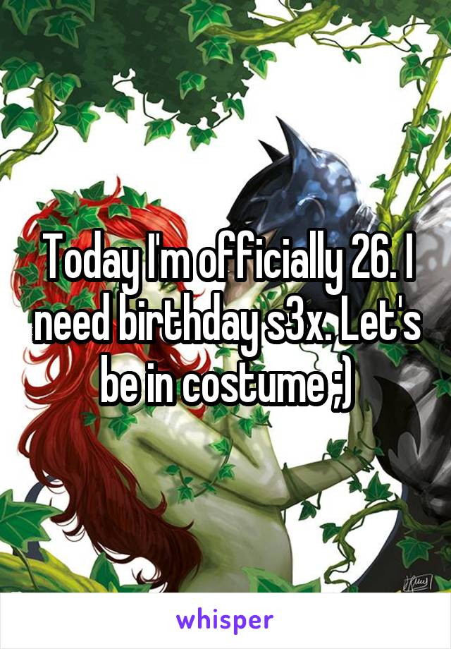 Today I'm officially 26. I need birthday s3x. Let's be in costume ;)