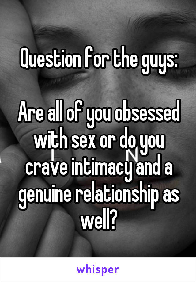 Question for the guys:  Are all of you obsessed with sex or do you crave intimacy and a genuine relationship as well?