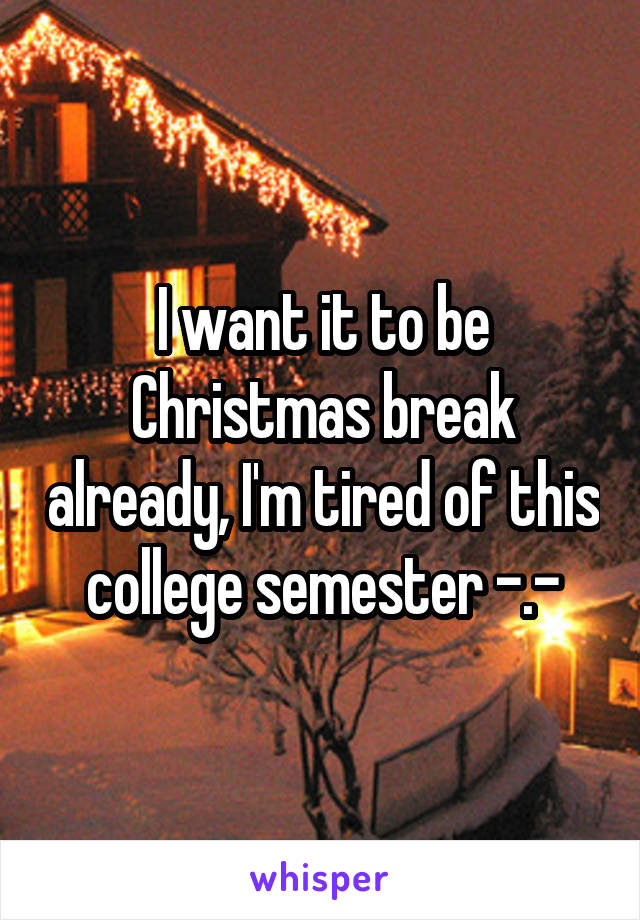 I want it to be Christmas break already, I'm tired of this college semester -.-