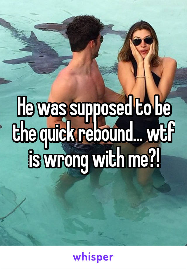 He was supposed to be the quick rebound... wtf is wrong with me?!