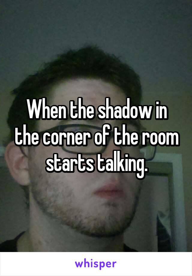 When the shadow in the corner of the room starts talking.