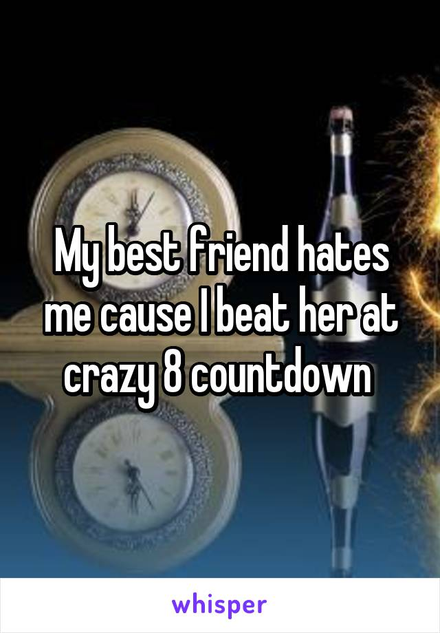 My best friend hates me cause I beat her at crazy 8 countdown