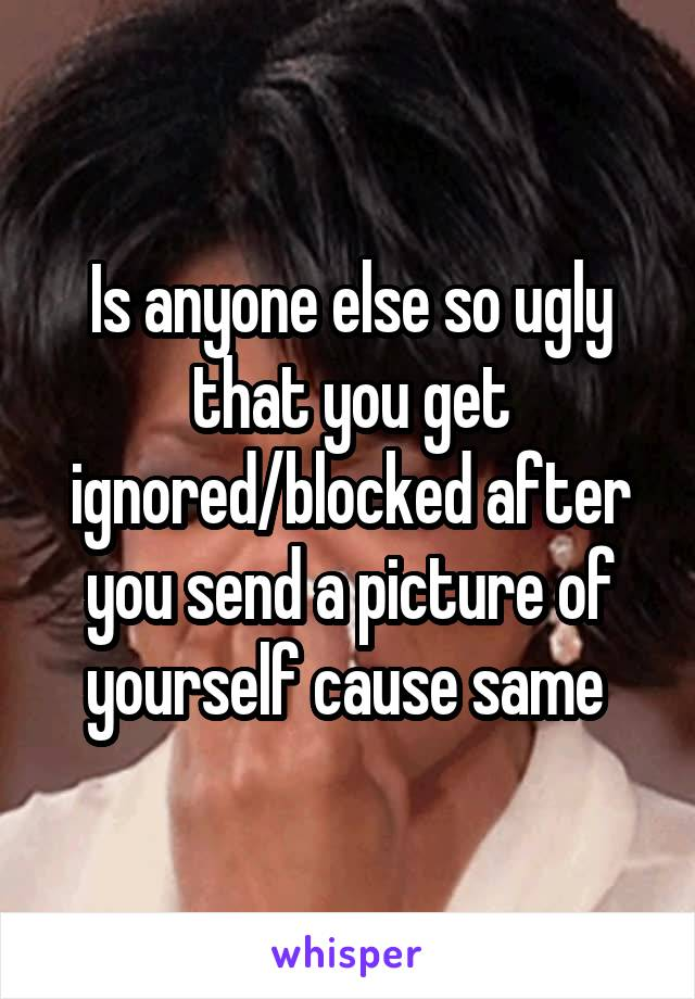 Is anyone else so ugly that you get ignored/blocked after you send a picture of yourself cause same