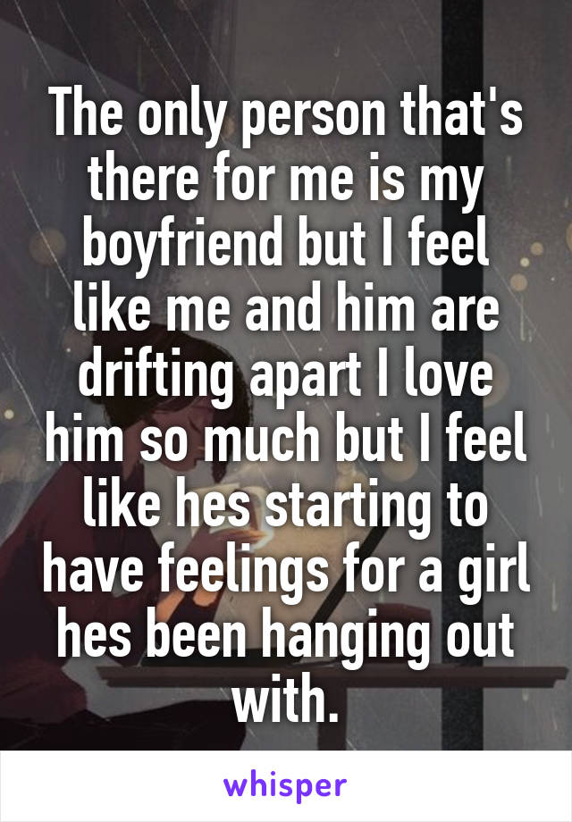 The only person that's there for me is my boyfriend but I feel like me and him are drifting apart I love him so much but I feel like hes starting to have feelings for a girl hes been hanging out with.
