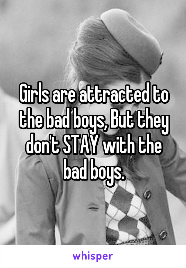 Girls are attracted to the bad boys, But they don't STAY with the bad boys.
