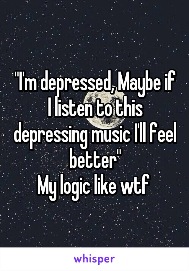 """I'm depressed, Maybe if I listen to this depressing music I'll feel better"" My logic like wtf"