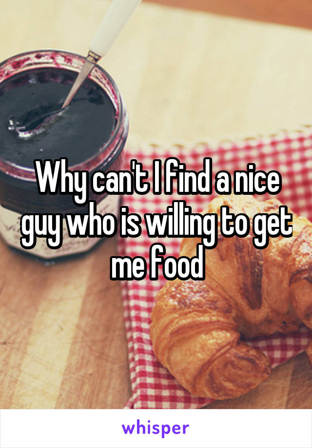 Why can't I find a nice guy who is willing to get me food